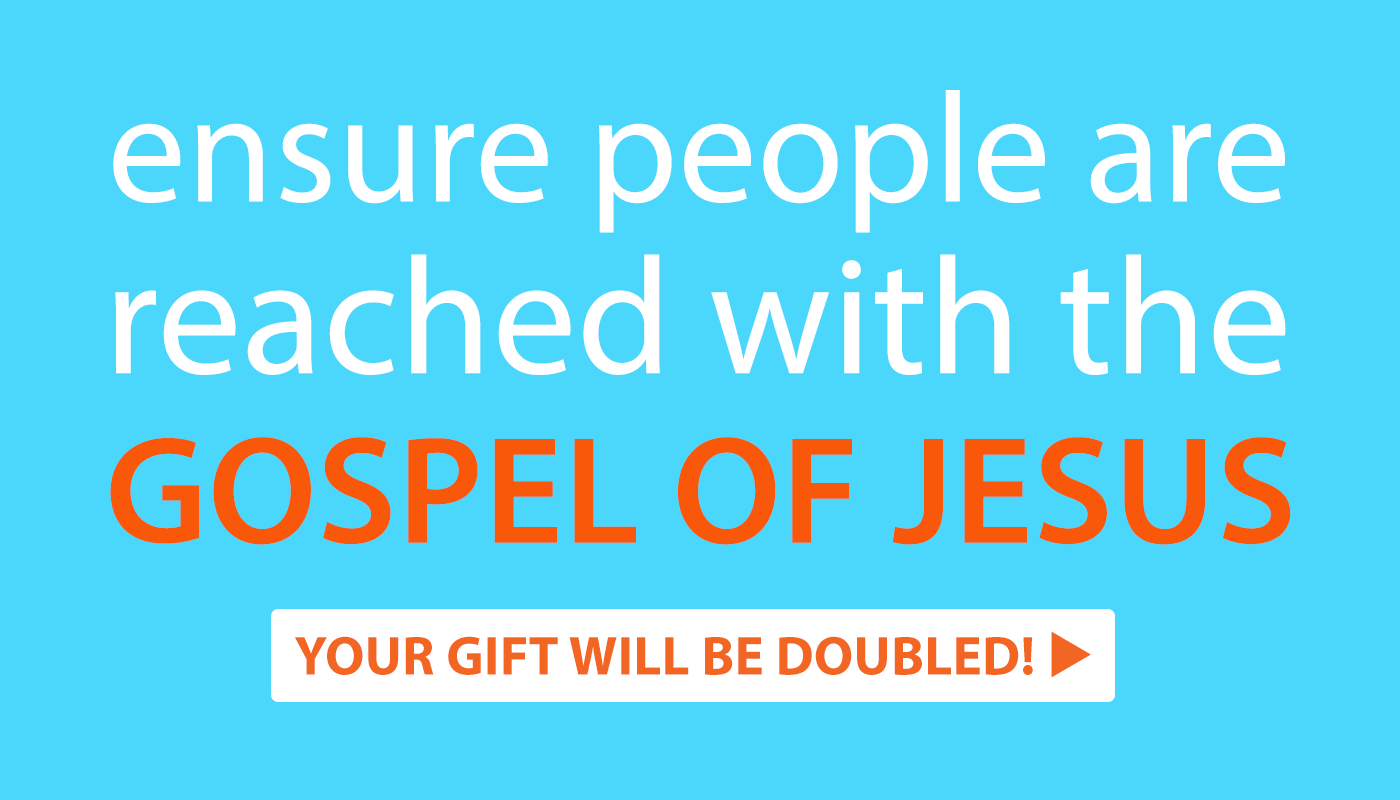 Ensure people are reached with the Gospel of Jesus. Your gift will be doubled!